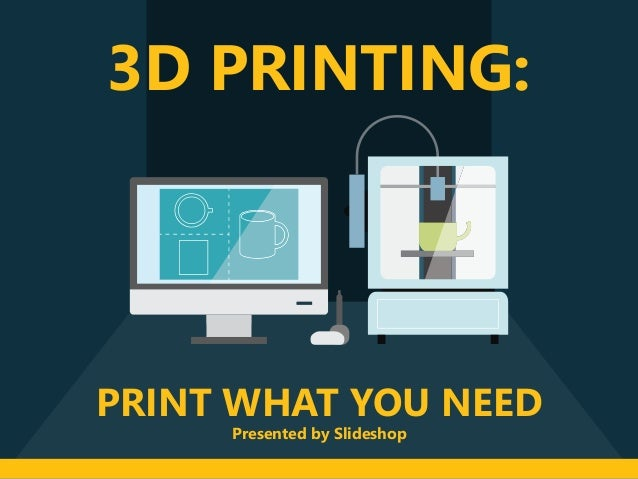 PRINT WHAT YOU NEED 3D PRINTING: Presented by Slideshop