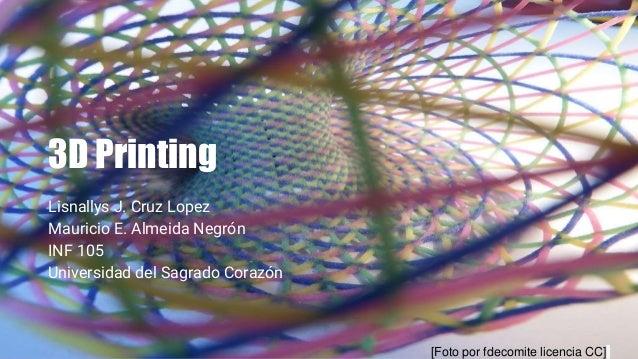 3D Printing Lisnallys J. Cruz Lopez Mauricio E. Almeida Negrón INF 105 Universidad del Sagrado Corazón [Foto por fdecomite...