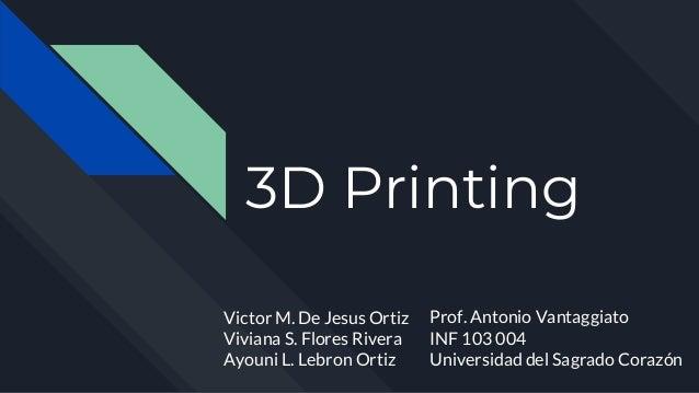 3D Printing Victor M. De Jesus Ortiz Viviana S. Flores Rivera Ayouni L. Lebron Ortiz Prof. Antonio Vantaggiato INF 103 004...