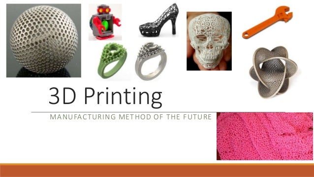 3D Printing MANUFACTURING METHOD OF THE FUTURE