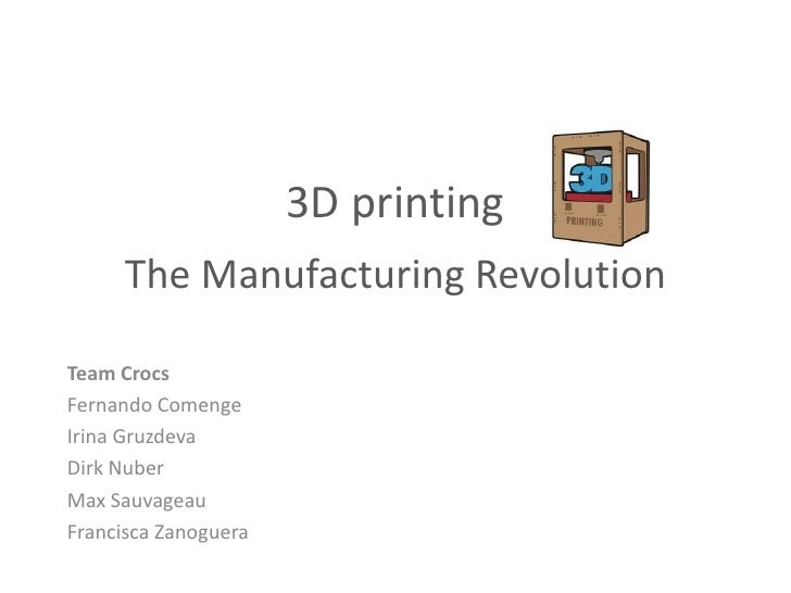 3D printing      The Manufacturing RevolutionTeam CrocsFernando ComengeIrina GruzdevaDirk NuberMax SauvageauFrancisca Zano...