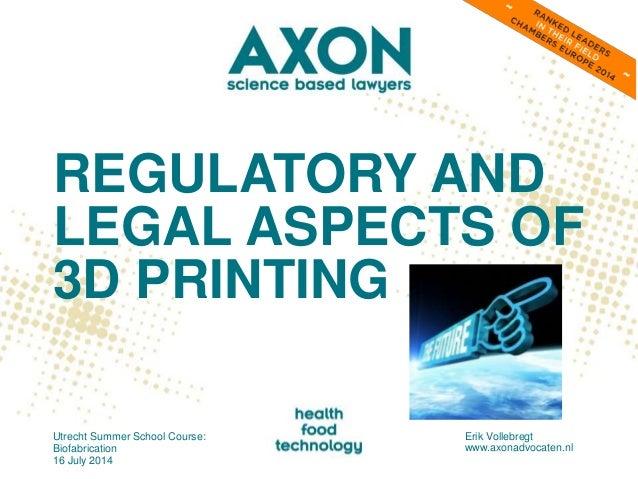 REGULATORY AND LEGAL ASPECTS OF 3D PRINTING Utrecht Summer School Course: Biofabrication 16 July 2014 Erik Vollebregt www....