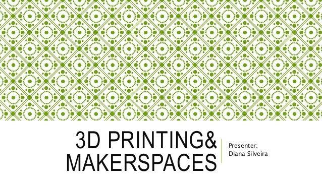 3D PRINTING& MAKERSPACES Presenter: Diana Silveira