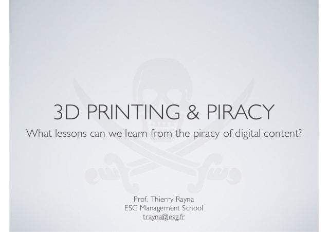 3D PRINTING & PIRACY What lessons can we learn from the piracy of digital content?  Prof. Thierry Rayna ESG Management Sch...