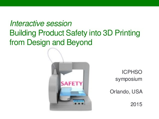 Interactive session Building Product Safety into 3D Printing from Design and Beyond ICPHSO symposium Orlando, USA 2015