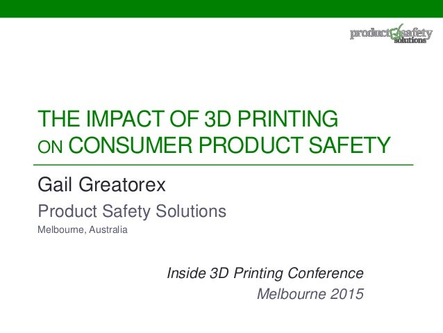 THE IMPACT OF 3D PRINTING ON CONSUMER PRODUCT SAFETY Gail Greatorex Product Safety Solutions Melbourne, Australia Inside 3...