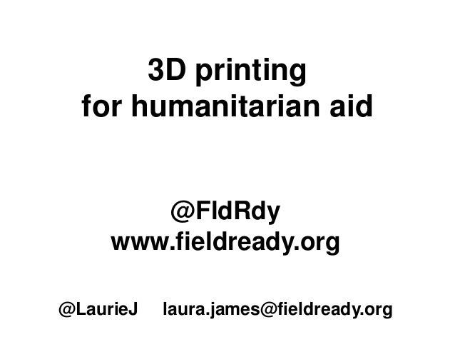 3D printing for humanitarian aid @FldRdy www.fieldready.org @LaurieJ laura.james@fieldready.org