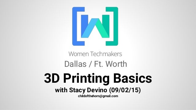 3D Printing Basics with Stacy Devino (09/02/15) childofthehorn@gmail.com Dallas / Ft. Worth