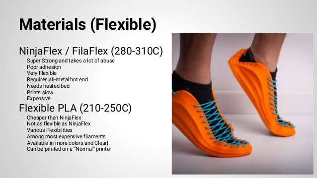 Materials (Flexible) NinjaFlex / FilaFlex (280-310C) Super Strong and takes a lot of abuse Poor adhesion Very Flexible Req...