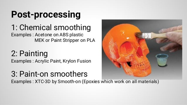 Post-processing 1: Chemical smoothing Examples : Acetone on ABS plastic MEK or Paint Stripper on PLA 2: Painting Examples ...