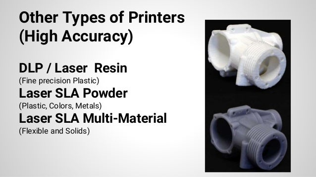 Other Types of Printers (High Accuracy) DLP / Laser Resin (Fine precision Plastic) Laser SLA Powder (Plastic, Colors, Meta...