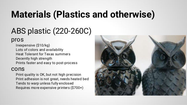 Materials (Plastics and otherwise) ABS plastic (220-260C) pros Inexpensive ($10/kg) Lots of colors and availability Heat T...