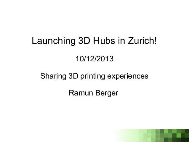 Launching 3D Hubs in Zurich! 10/12/2013 Sharing 3D printing experiences Ramun Berger