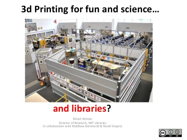 3d Printing for fun and science…  and libraries? Micah Altman Director of Research, MIT Libraries In collaboration with Ma...