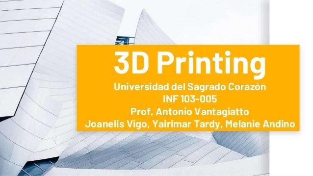 3D Printing Universidad del Sagrado Corazón INF 103-005 Prof. Antonio Vantagiatto Joanelis Vigo, Yairimar Tardy, Melanie A...