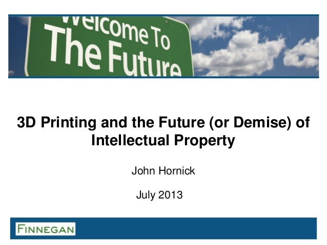 3D Printing and the Future (or Demise) of Intellectual Property John Hornick July 2013