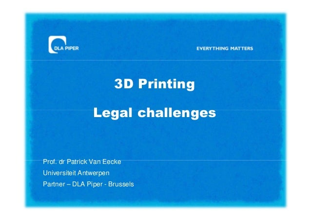 3D Printing Legal challenges  Prof. dr Patrick Van Eecke Universiteit Antwerpen Partner – DLA Piper - Brussels