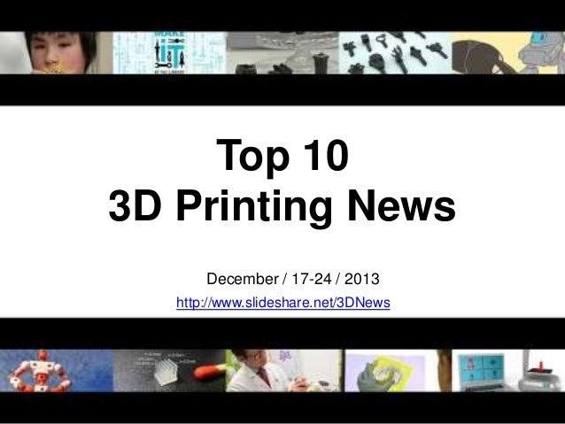 Top 10 3D Printing News December / 17-24 / 2013 http://www.slideshare.net/3DNews