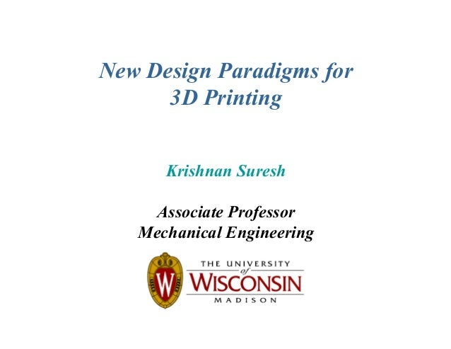 New Design Paradigms for 3D Printing Krishnan Suresh Associate Professor Mechanical Engineering