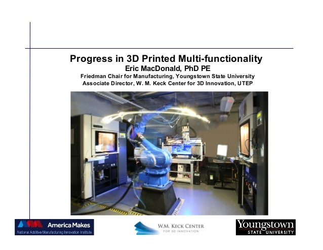 Progress in 3D Printed Multi-functionality Eric MacDonald, PhD PE Friedman Chair for Manufacturing, Youngstown State Unive...