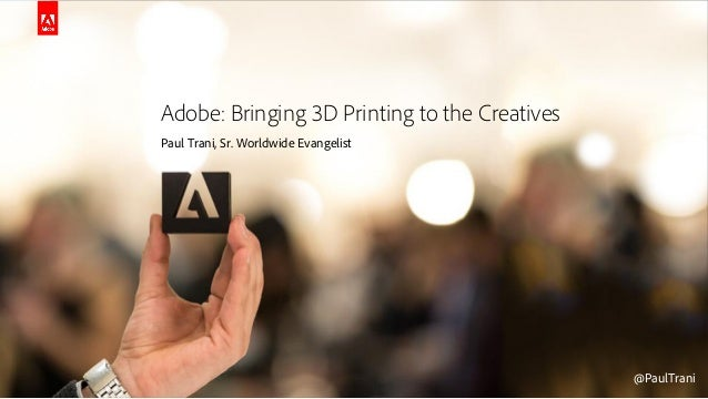 © 2014 Adobe Systems Incorporated. All Rights Reserved. Adobe Confidential. @PaulTrani@PaulTrani Adobe: Bringing 3D Printi...