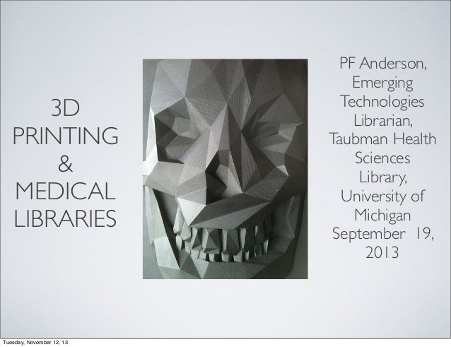 3D PRINTING & MEDICAL LIBRARIES  Tuesday, November 12, 13  PF Anderson, Emerging Technologies Librarian, Taubman Health Sc...