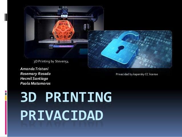 3D PRINTING PRIVACIDAD AmandaTristani Rosemary Rosado Hecmil Santiago Paola Matamoros Privacidad by kapersky CC license 3D...