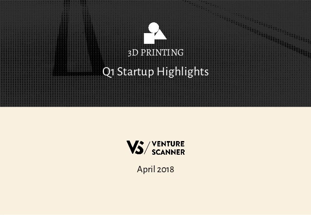 Q1 Startup Highlights 3D PRINTING April 2018