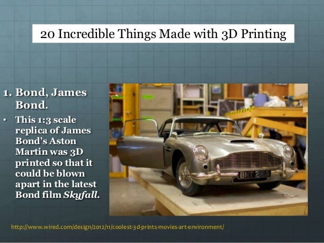 http://www.wired.com/design/2012/11/coolest-3d-prints-movies-art-environment/ 1. Bond, James Bond. • This 1:3 scale replic...