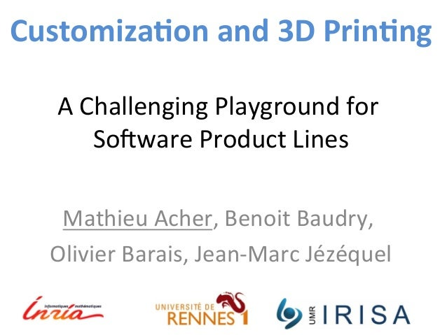 Customiza*on  and  3D  Prin*ng  A  Challenging  Playground  for  So3ware  Product  Lines  Mathieu  Acher,  Benoit  Baudry,...