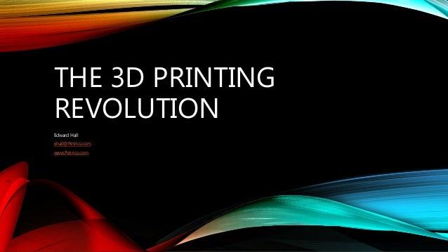 THE 3D PRINTING REVOLUTION Edward Hall ehall@Petrics.com www.Petrics.com