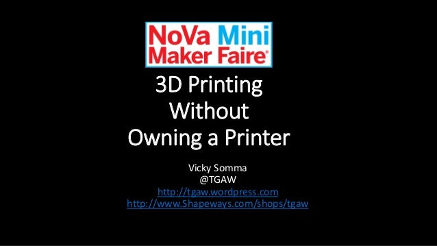 3D Printing Without Owning a Printer Vicky Somma @TGAW http://tgaw.wordpress.com http://www.Shapeways.com/shops/tgaw