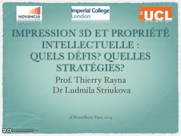 IMPRESSION 3D ET PROPRIÉTÉ  INTELLECTUELLE :  QUELS DÉÉFIS? QUELLES  STRATÉGIES?  Prof. Thierry Rayna  Dr Ludmila Striukov...