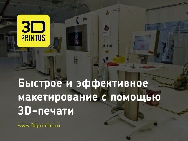 Быстрое и эффективное макетирование c помощью 3D-печати www.3dprintus.ru