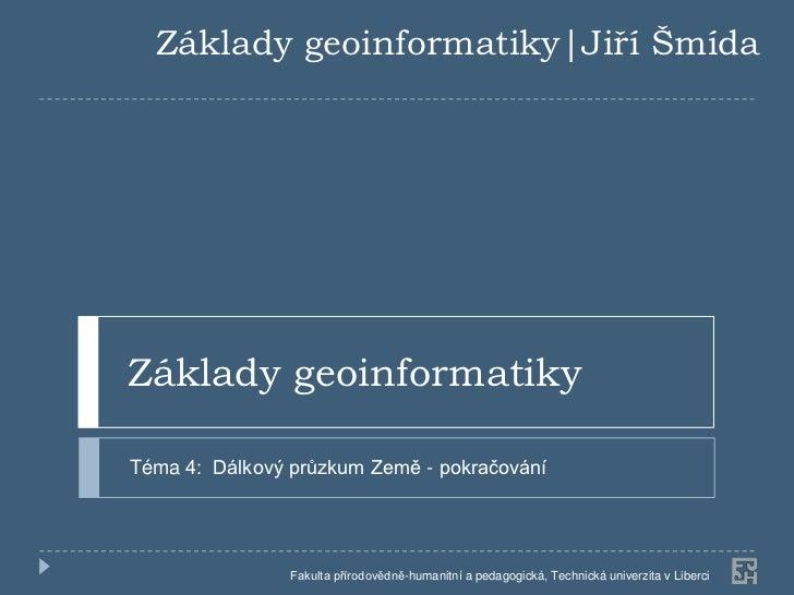 Základy geoinformatiky|Jiří ŠmídaZáklady geoinformatikyTéma 4: Dálkový průzkum Země - pokračování                Fakulta p...