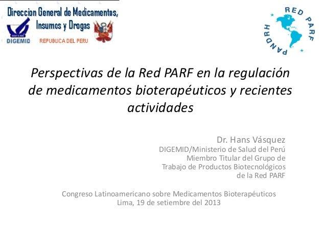 Perspectivas de la Red PARF en la regulación de medicamentos bioterapéuticos y recientes actividades Dr. Hans Vásquez DIGE...