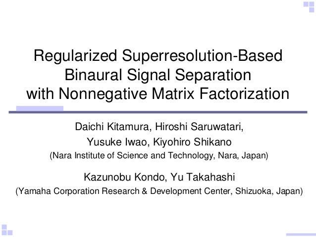 Regularized Superresolution-Based Binaural Signal Separation with Nonnegative Matrix Factorization Daichi Kitamura, Hirosh...