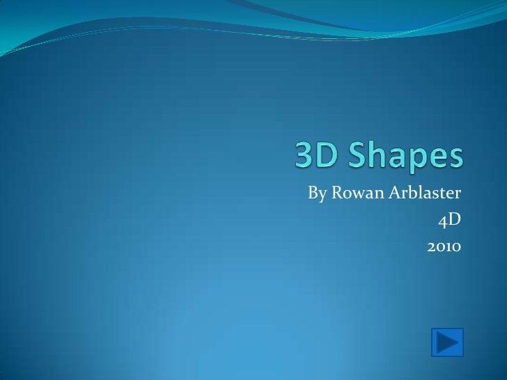 3D Shapes<br />By Rowan Arblaster<br />4D<br />2010<br />
