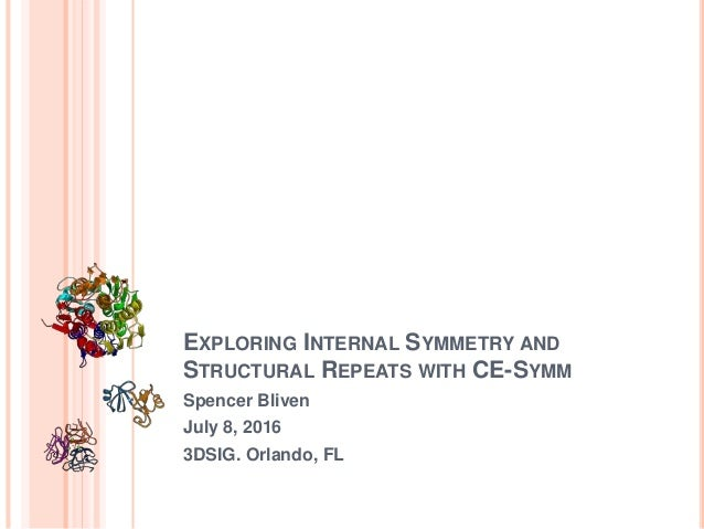 EXPLORING INTERNAL SYMMETRY AND STRUCTURAL REPEATS WITH CE-SYMM Spencer Bliven July 8, 2016 3DSIG. Orlando, FL
