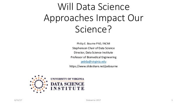 Will Data Science Approaches Impact Our Science? Philip E. Bourne PhD, FACMI Stephenson Chair of Data Science Director, Da...