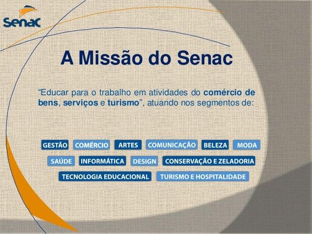 """""""Educar para o trabalho em atividades do comércio de bens, serviços e turismo"""", atuando nos segmentos de: A Missão do Senac"""