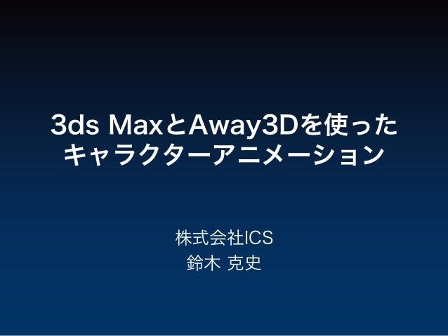 3ds MaxとAway3Dを使った キャラクターアニメーション      株式会社ICS       鈴木 克史
