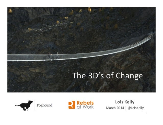 Lois  Kelly   March  2014     @LoisKelly   The  3D's  of  Change   1