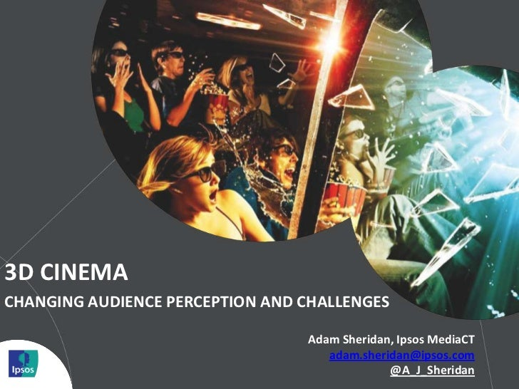 3D CINEMACHANGING AUDIENCE PERCEPTION AND CHALLENGES                                 Adam Sheridan, Ipsos MediaCT         ...