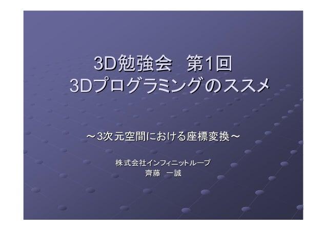 3D3D勉強会勉強会 第第11回回3D3Dプログラミングのススメプログラミングのススメ~~33次元空間における座標変換~次元空間における座標変換~株式会社インフィニットループ株式会社インフィニットループ齊藤齊藤 一誠一誠