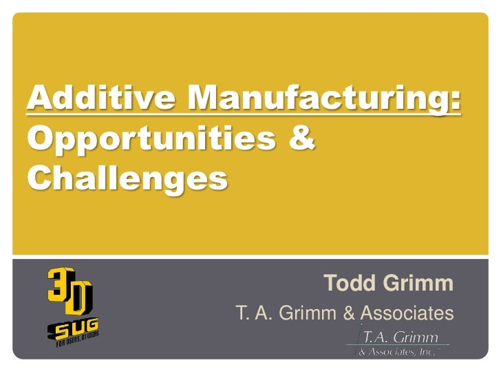 Additive Manufacturing:Opportunities & Challenges<br />Todd Grimm<br />T. A. Grimm & Associates<br />