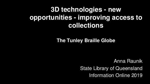 3D technologies - new opportunities - improving access to collections The Tunley Braille Globe Anna Raunik State Library o...