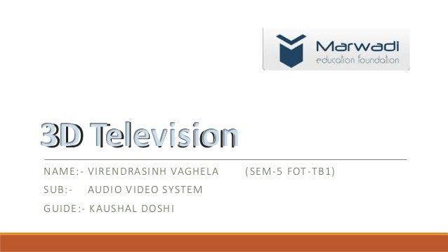 3D Television NAME:- VIRENDRASINH VAGHELA (SEM-5 FOT-TB1) SUB:- AUDIO VIDEO SYSTEM GUIDE:- KAUSHAL DOSHI 3D Television