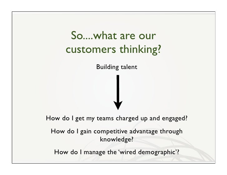So....what are our       customers thinking?                Building talent     How do I get my teams charged up and engag...
