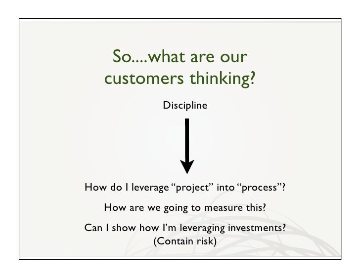 """So....what are our     customers thinking?                 Discipline     How do I leverage """"project"""" into """"process""""?     ..."""